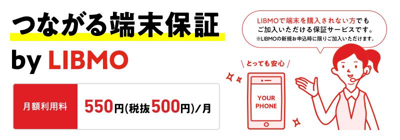 つながる端末保証 by LIBMO 月額利用料 500円/月 LIBMOで端末を購入されない方でもご加入いただける保証サービスです。※LIBMOの新規お申込時に限りご加入いただけます。